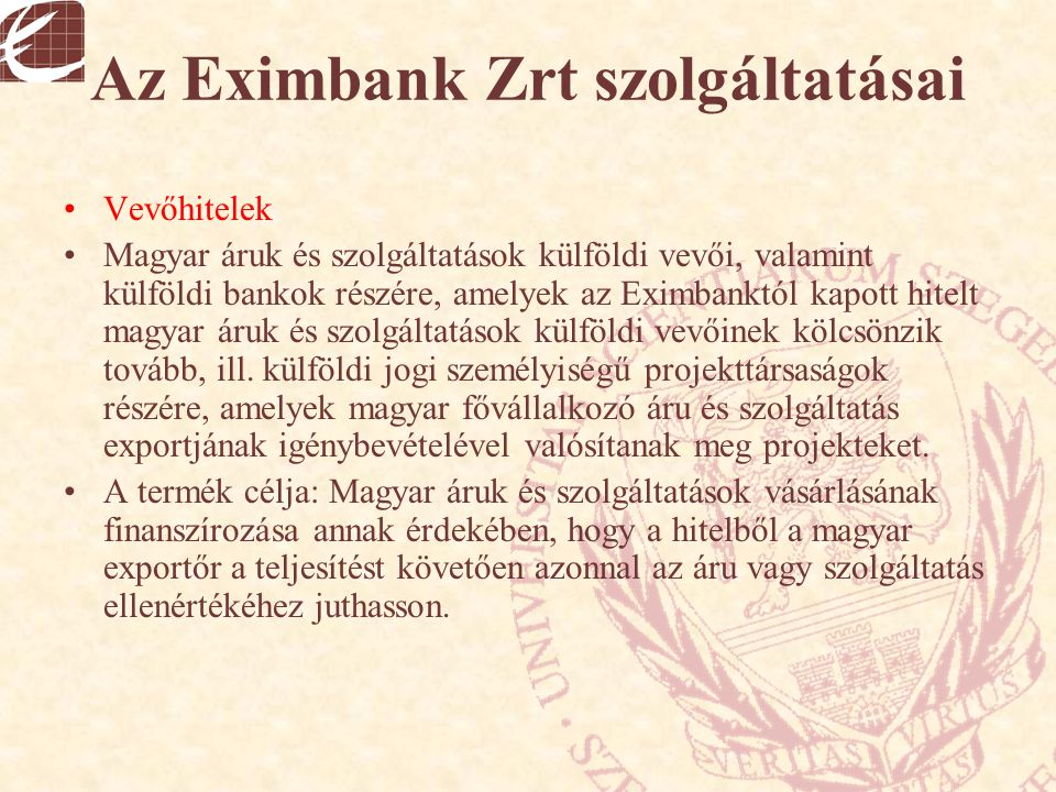 Az Eximbank Zrt szolgáltatásai Vevőhitelek Magyar áruk és szolgáltatások külföldi vevői, valamint külföldi bankok részére, amelyek az Eximbanktól kapo