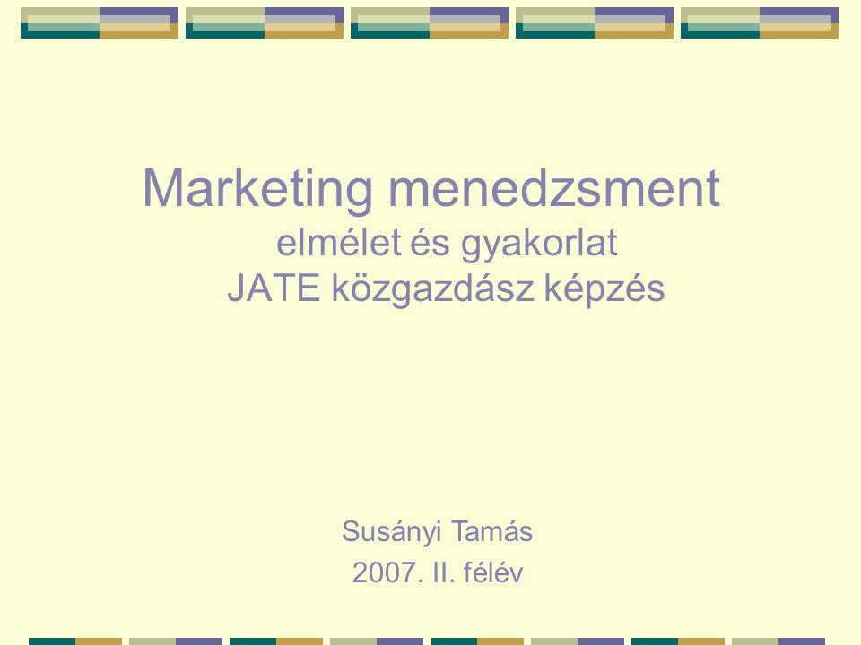 Marketing menedzsment elmélet és gyakorlat JATE közgazdász képzés Susányi Tamás 2007. II. félév