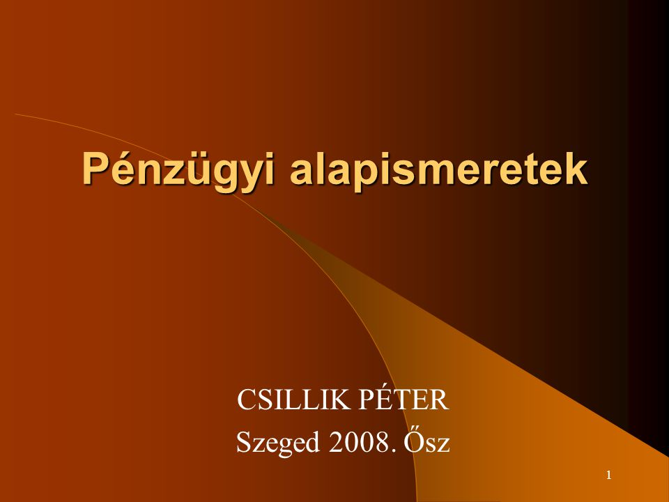 1 Pénzügyi alapismeretek CSILLIK PÉTER Szeged 2008. Ősz