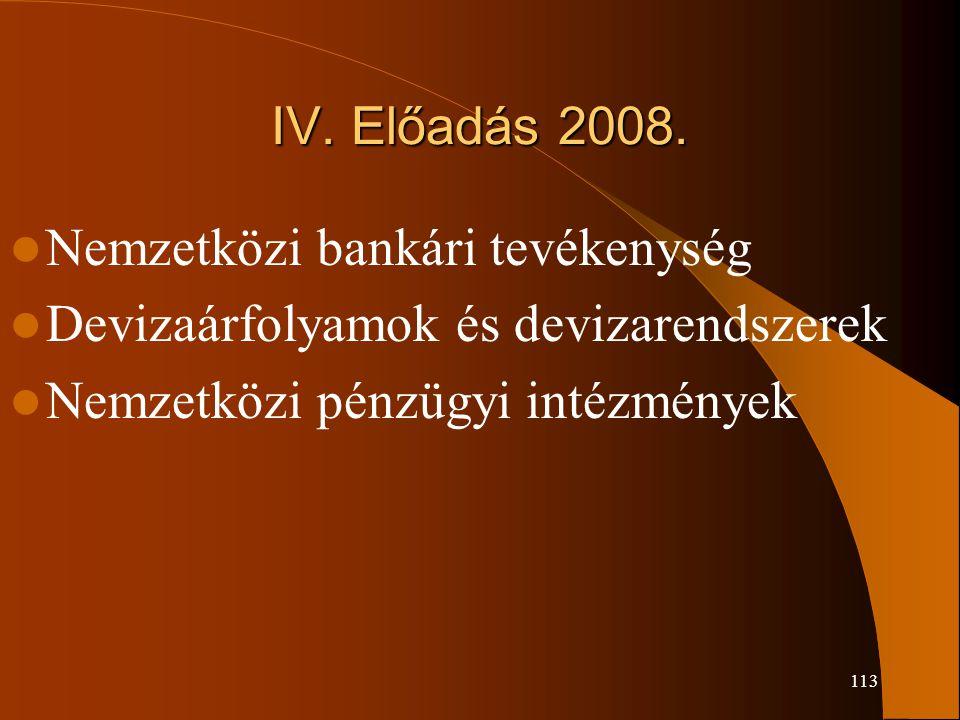 113 IV. Előadás 2008. Nemzetközi bankári tevékenység Devizaárfolyamok és devizarendszerek Nemzetközi pénzügyi intézmények