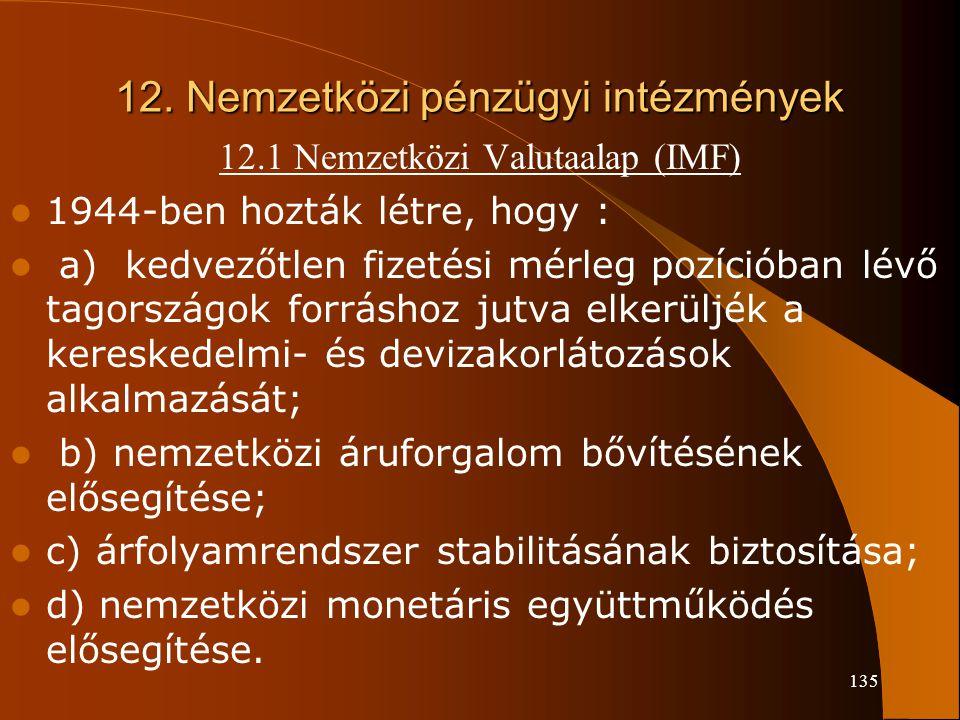 135 12. Nemzetközi pénzügyi intézmények 12.1 Nemzetközi Valutaalap (IMF) 1944-ben hozták létre, hogy : a) kedvezőtlen fizetési mérleg pozícióban lévő