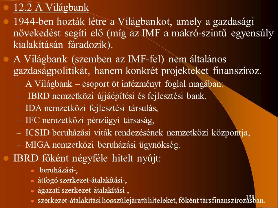 138 12.2 A Világbank 1944-ben hozták létre a Világbankot, amely a gazdasági növekedést segíti elő (míg az IMF a makró-szintű egyensúly kialakításán fá