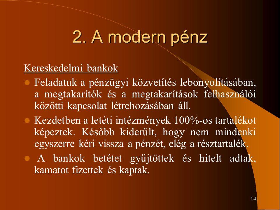 14 2. A modern pénz Kereskedelmi bankok Feladatuk a pénzügyi közvetítés lebonyolításában, a megtakarítók és a megtakarítások felhasználói közötti kapc