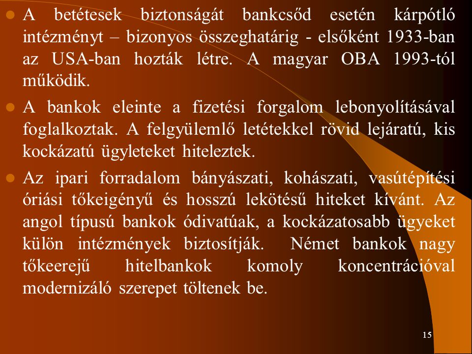 15 A betétesek biztonságát bankcsőd esetén kárpótló intézményt – bizonyos összeghatárig - elsőként 1933-ban az USA-ban hozták létre. A magyar OBA 1993