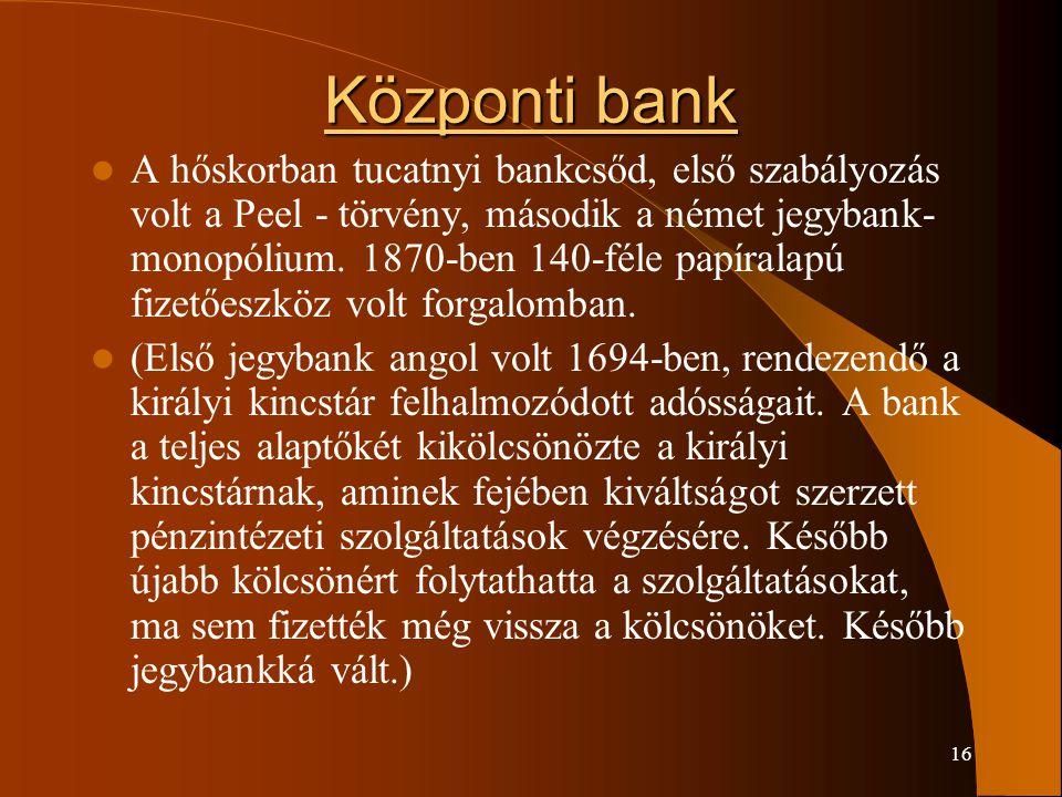16 Központi bank A hőskorban tucatnyi bankcsőd, első szabályozás volt a Peel - törvény, második a német jegybank- monopólium. 1870-ben 140-féle papíra