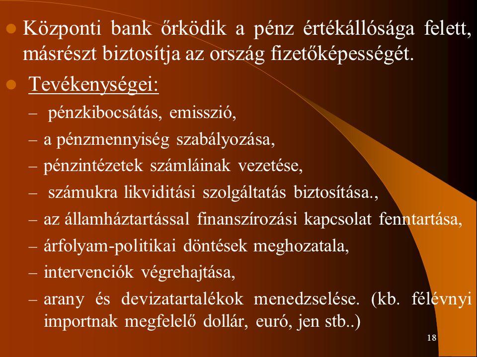 18 Központi bank őrködik a pénz értékállósága felett, másrészt biztosítja az ország fizetőképességét. Tevékenységei: – pénzkibocsátás, emisszió, – a p