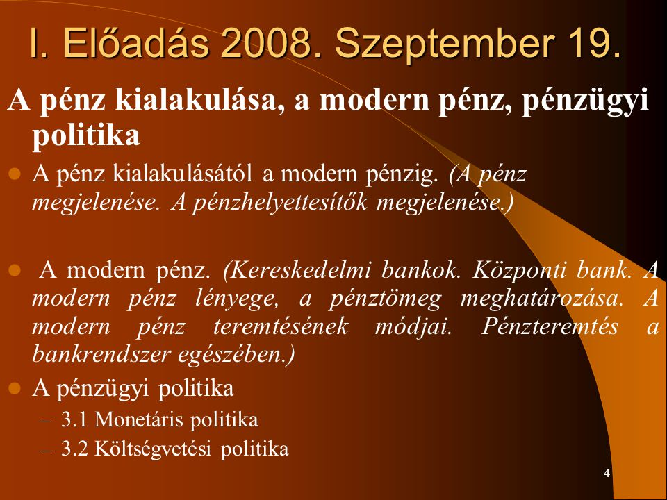 4 I. Előadás 2008. Szeptember 19. A pénz kialakulása, a modern pénz, pénzügyi politika A pénz kialakulásától a modern pénzig. (A pénz megjelenése. A p