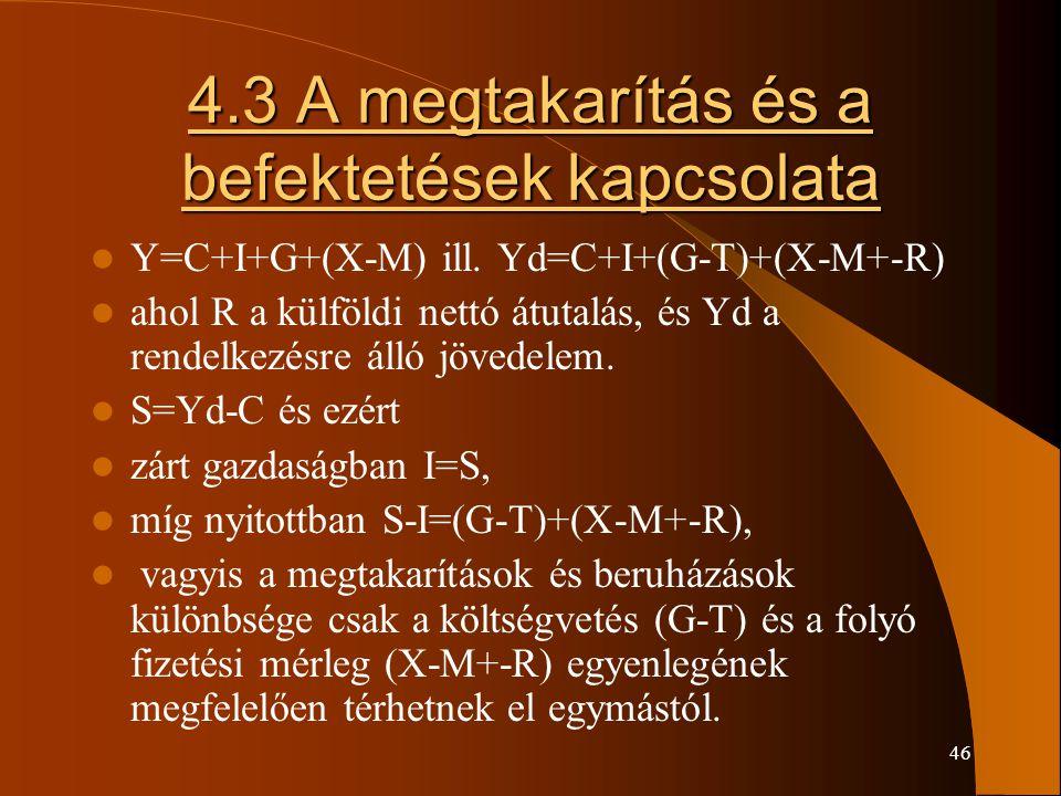46 4.3 A megtakarítás és a befektetések kapcsolata Y=C+I+G+(X-M) ill. Yd=C+I+(G-T)+(X-M+-R) ahol R a külföldi nettó átutalás, és Yd a rendelkezésre ál