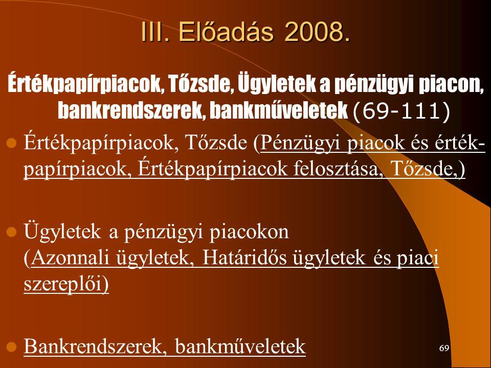 69 III. Előadás 2008. Értékpapírpiacok, Tőzsde, Ügyletek a pénzügyi piacon, bankrendszerek, bankműveletek (69-111) Értékpapírpiacok, Tőzsde (Pénzügyi