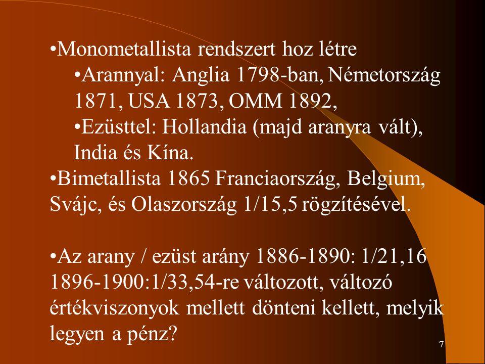 7 Monometallista rendszert hoz létre Arannyal: Anglia 1798-ban, Németország 1871, USA 1873, OMM 1892, Ezüsttel: Hollandia (majd aranyra vált), India é