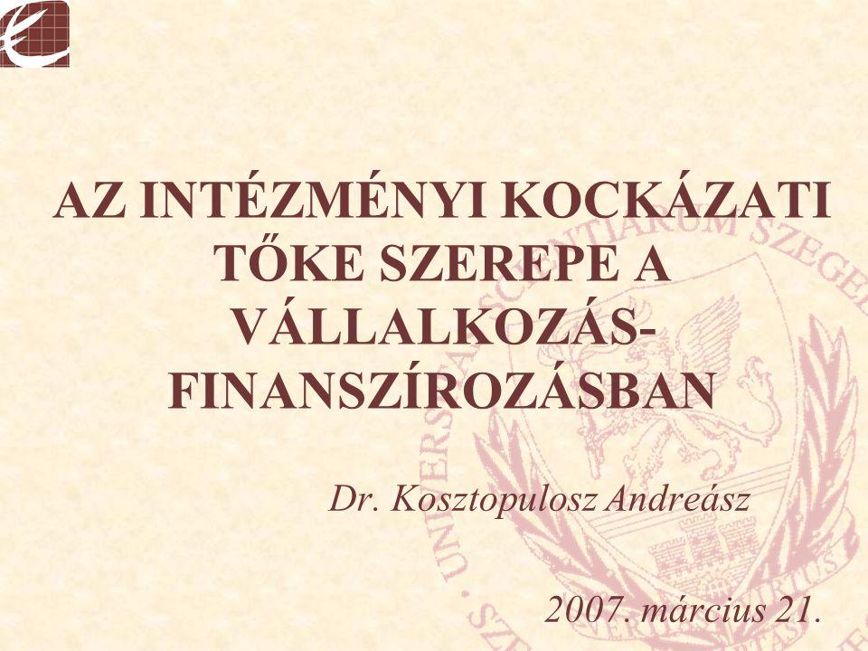 AZ INTÉZMÉNYI KOCKÁZATI TŐKE SZEREPE A VÁLLALKOZÁS- FINANSZÍROZÁSBAN Dr. Kosztopulosz Andreász 2007. március 21.
