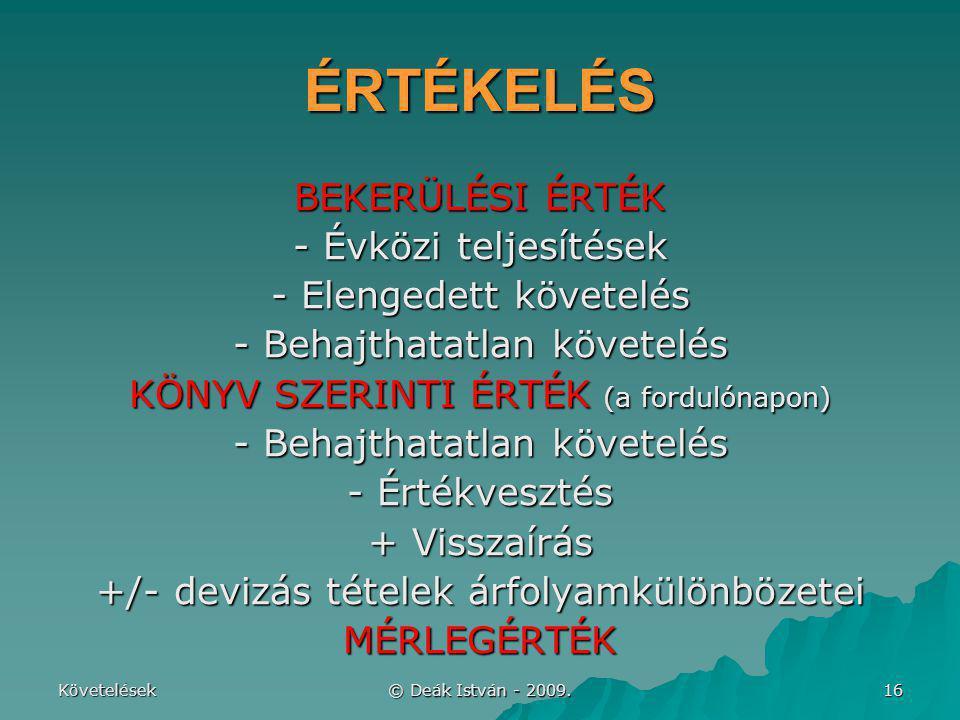 Követelések © Deák István - 2009. 16 ÉRTÉKELÉS BEKERÜLÉSI ÉRTÉK - Évközi teljesítések - Elengedett követelés - Behajthatatlan követelés KÖNYV SZERINTI