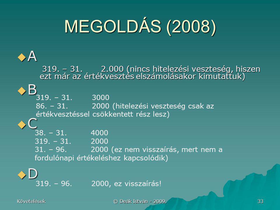 Követelések © Deák István - 2009. 33 MEGOLDÁS (2008)  A 319. – 31.2.000 (nincs hitelezési veszteség, hiszen ezt már az értékvesztés elszámolásakor ki