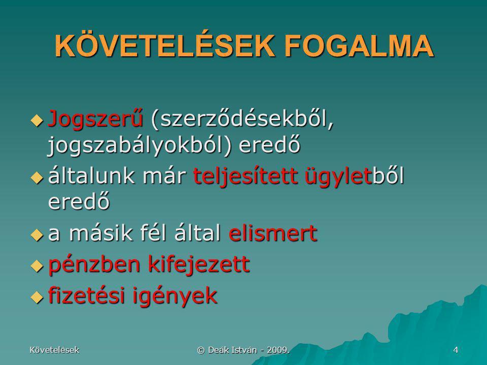 Követelések © Deák István - 2009. 4 KÖVETELÉSEK FOGALMA  Jogszerű (szerződésekből, jogszabályokból) eredő  általunk már teljesített ügyletből eredő
