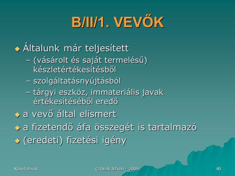 Követelések © Deák István - 2009. 40 B/II/1. VEVŐK  Általunk már teljesített –(vásárolt és saját termelésű) készletértékesítésből –szolgáltatásnyújtá