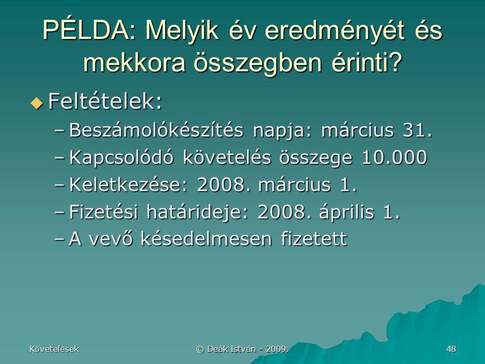 Követelések © Deák István - 2009. 48 PÉLDA: Melyik év eredményét és mekkora összegben érinti?  Feltételek: –Beszámolókészítés napja: március 31. –Kap