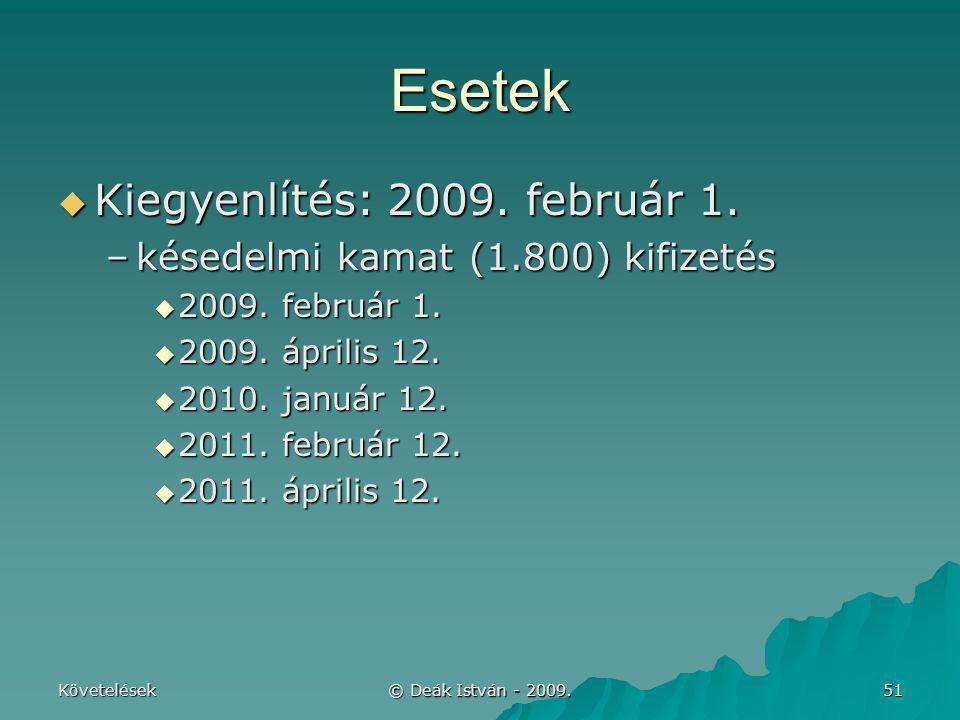 Követelések © Deák István - 2009. 51 Esetek  Kiegyenlítés: 2009. február 1. –késedelmi kamat (1.800) kifizetés  2009. február 1.  2009. április 12.