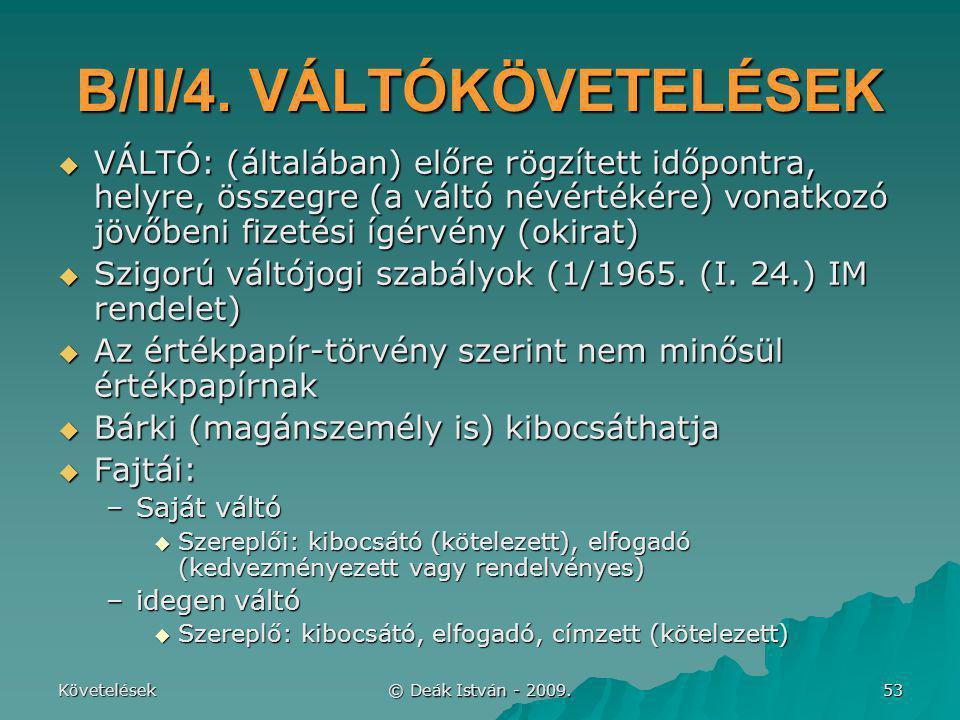 Követelések © Deák István - 2009. 53 B/II/4. VÁLTÓKÖVETELÉSEK  VÁLTÓ: (általában) előre rögzített időpontra, helyre, összegre (a váltó névértékére) v