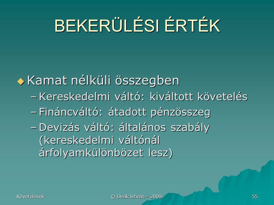 Követelések © Deák István - 2009. 55 BEKERÜLÉSI ÉRTÉK  Kamat nélküli összegben –Kereskedelmi váltó: kiváltott követelés –Fináncváltó: átadott pénzöss