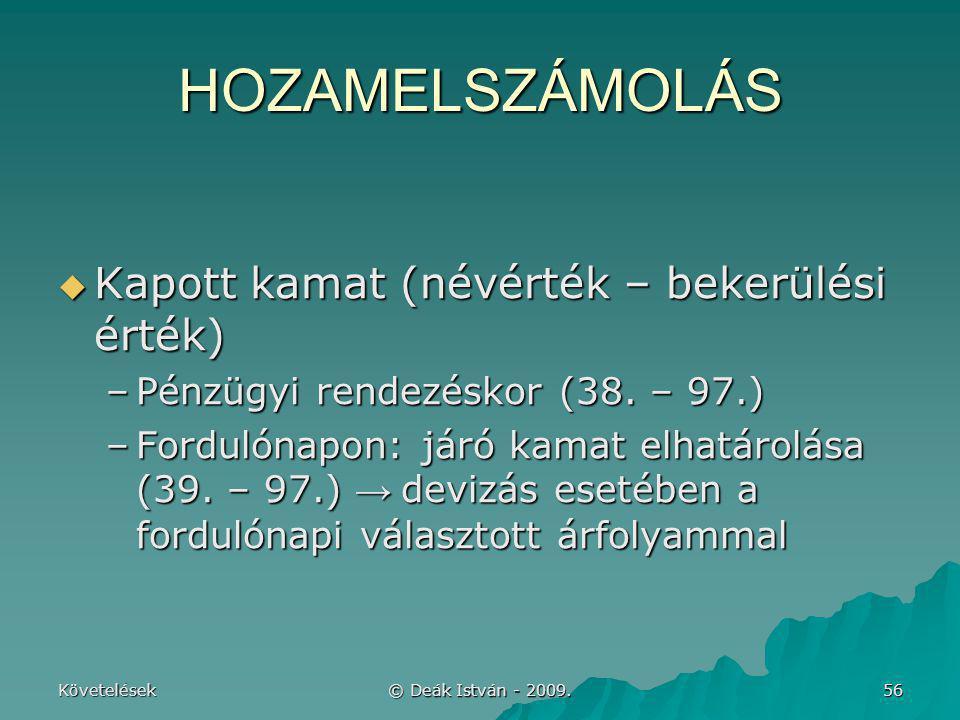 Követelések © Deák István - 2009. 56 HOZAMELSZÁMOLÁS  Kapott kamat (névérték – bekerülési érték) –Pénzügyi rendezéskor (38. – 97.) –Fordulónapon: jár