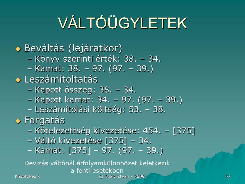 Követelések © Deák István - 2009. 57 VÁLTÓÜGYLETEK  Beváltás (lejáratkor) –Könyv szerinti érték: 38. – 34. –Kamat: 38. – 97. (97. – 39.)  Leszámítol