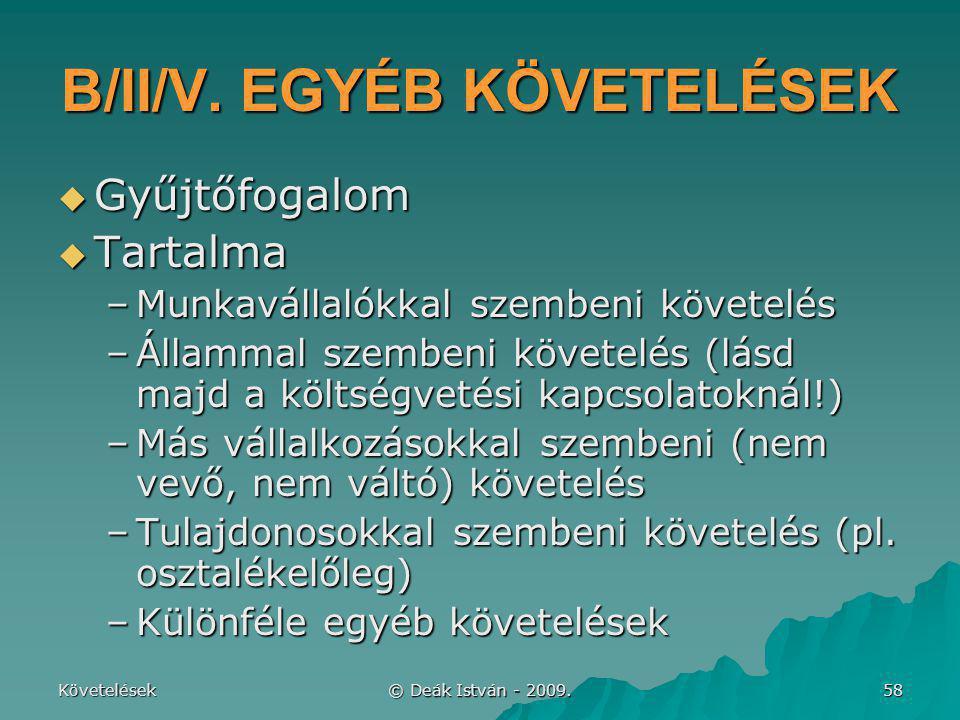 Követelések © Deák István - 2009. 58 B/II/V. EGYÉB KÖVETELÉSEK  Gyűjtőfogalom  Tartalma –Munkavállalókkal szembeni követelés –Állammal szembeni köve