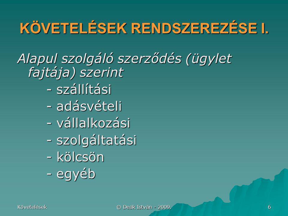 Követelések © Deák István - 2009. 6 KÖVETELÉSEK RENDSZEREZÉSE I. Alapul szolgáló szerződés (ügylet fajtája) szerint - szállítási - adásvételi - vállal