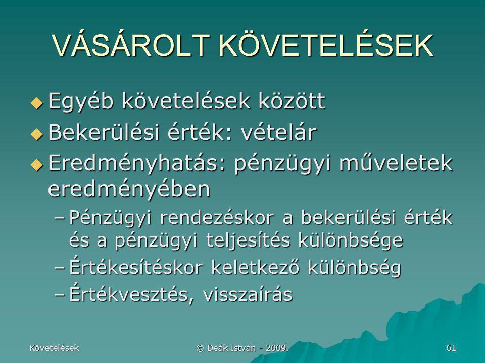 Követelések © Deák István - 2009. 61 VÁSÁROLT KÖVETELÉSEK  Egyéb követelések között  Bekerülési érték: vételár  Eredményhatás: pénzügyi műveletek e