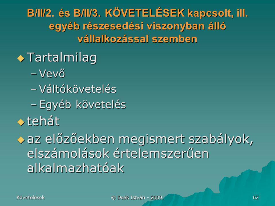 Követelések © Deák István - 2009. 62 B/II/2. és B/II/3. KÖVETELÉSEK kapcsolt, ill. egyéb részesedési viszonyban álló vállalkozással szemben  Tartalmi