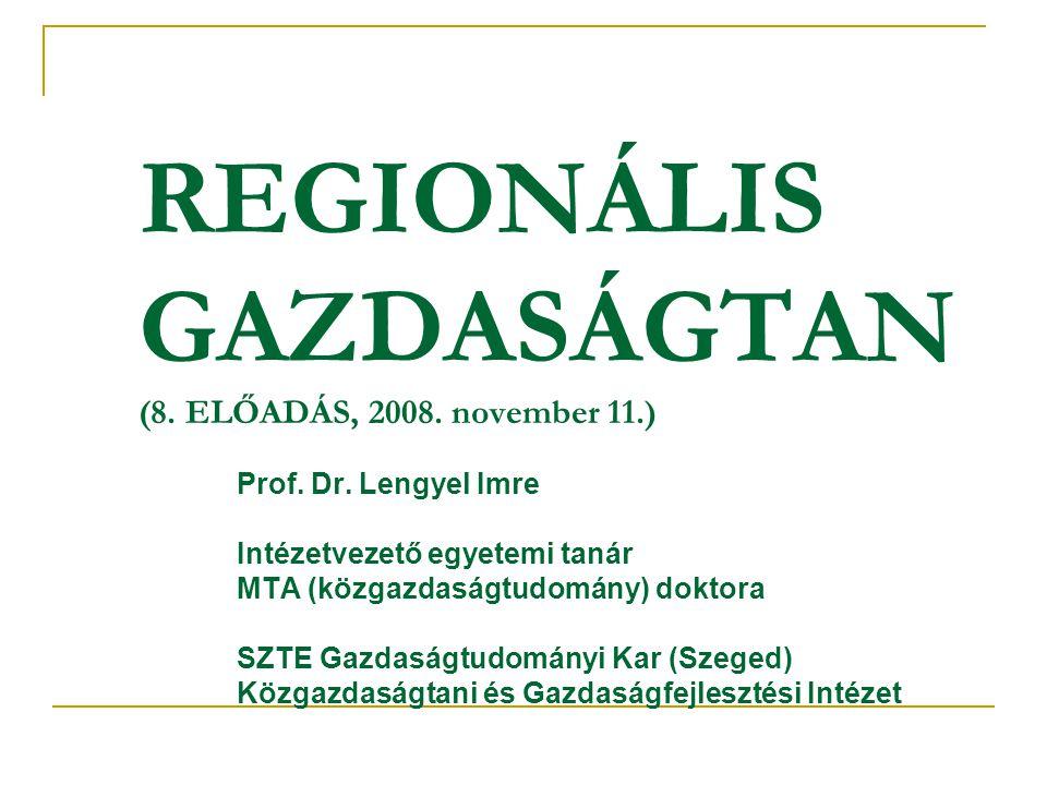 REGIONÁLIS GAZDASÁGTAN (8. ELŐADÁS, 2008. november 11.) Prof. Dr. Lengyel Imre Intézetvezető egyetemi tanár MTA (közgazdaságtudomány) doktora SZTE Gaz