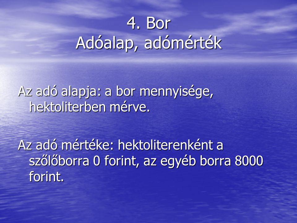 4.Bor Adóalap, adómérték Az adó alapja: a bor mennyisége, hektoliterben mérve.