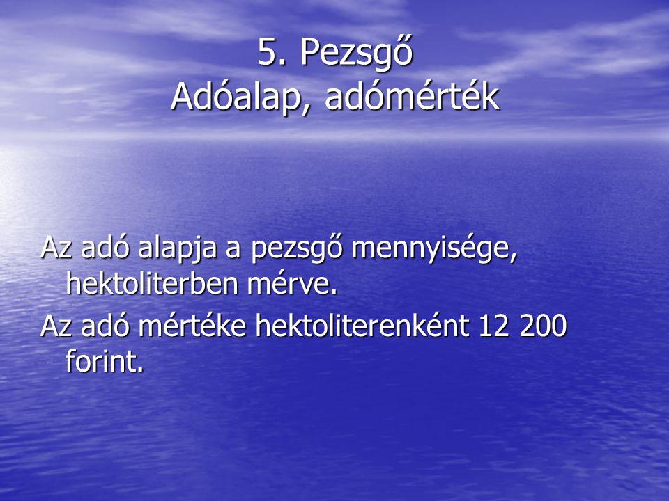 5.Pezsgő Adóalap, adómérték Az adó alapja a pezsgő mennyisége, hektoliterben mérve.