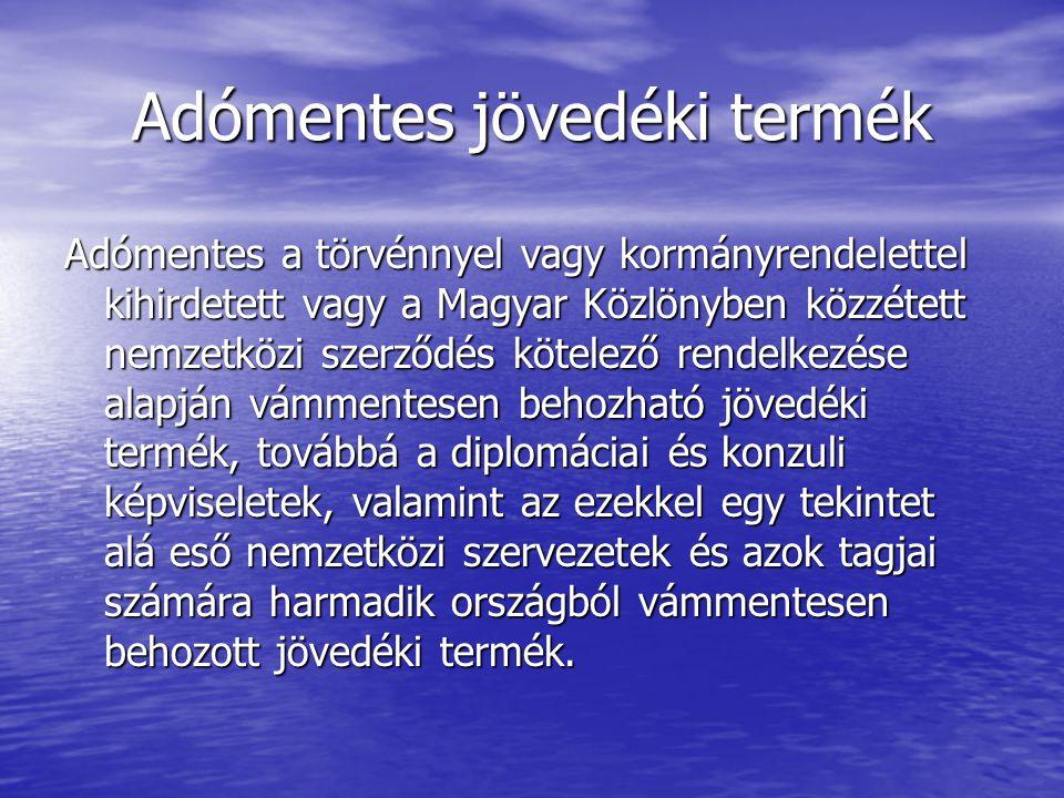 Adómentes jövedéki termék Adómentes a törvénnyel vagy kormányrendelettel kihirdetett vagy a Magyar Közlönyben közzétett nemzetközi szerződés kötelező rendelkezése alapján vámmentesen behozható jövedéki termék, továbbá a diplomáciai és konzuli képviseletek, valamint az ezekkel egy tekintet alá eső nemzetközi szervezetek és azok tagjai számára harmadik országból vámmentesen behozott jövedéki termék.
