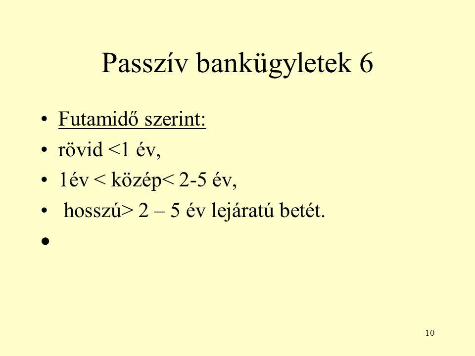 10 Passzív bankügyletek 6 Futamidő szerint: rövid <1 év, 1év < közép< 2-5 év, hosszú> 2 – 5 év lejáratú betét. 