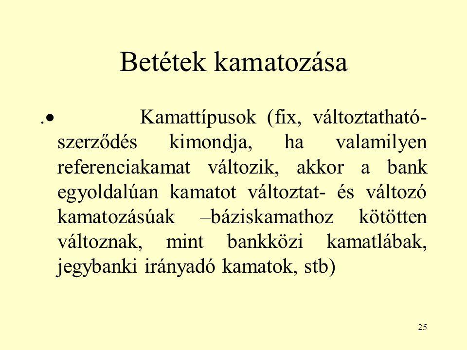 25 Betétek kamatozása.  Kamattípusok (fix, változtatható- szerződés kimondja, ha valamilyen referenciakamat változik, akkor a bank egyoldalúan kamato