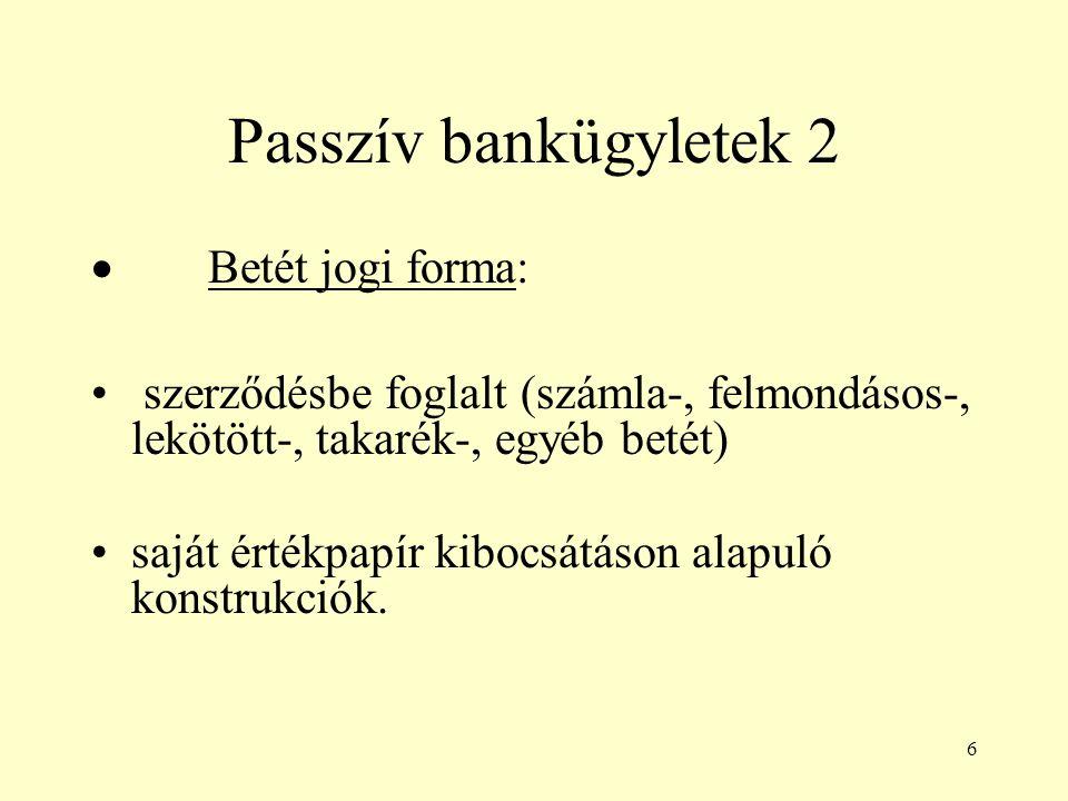 6 Passzív bankügyletek 2  Betét jogi forma: szerződésbe foglalt (számla-, felmondásos-, lekötött-, takarék-, egyéb betét) saját értékpapír kibocsátás