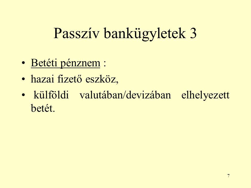 7 Passzív bankügyletek 3 Betéti pénznem : hazai fizető eszköz, külföldi valutában/devizában elhelyezett betét.