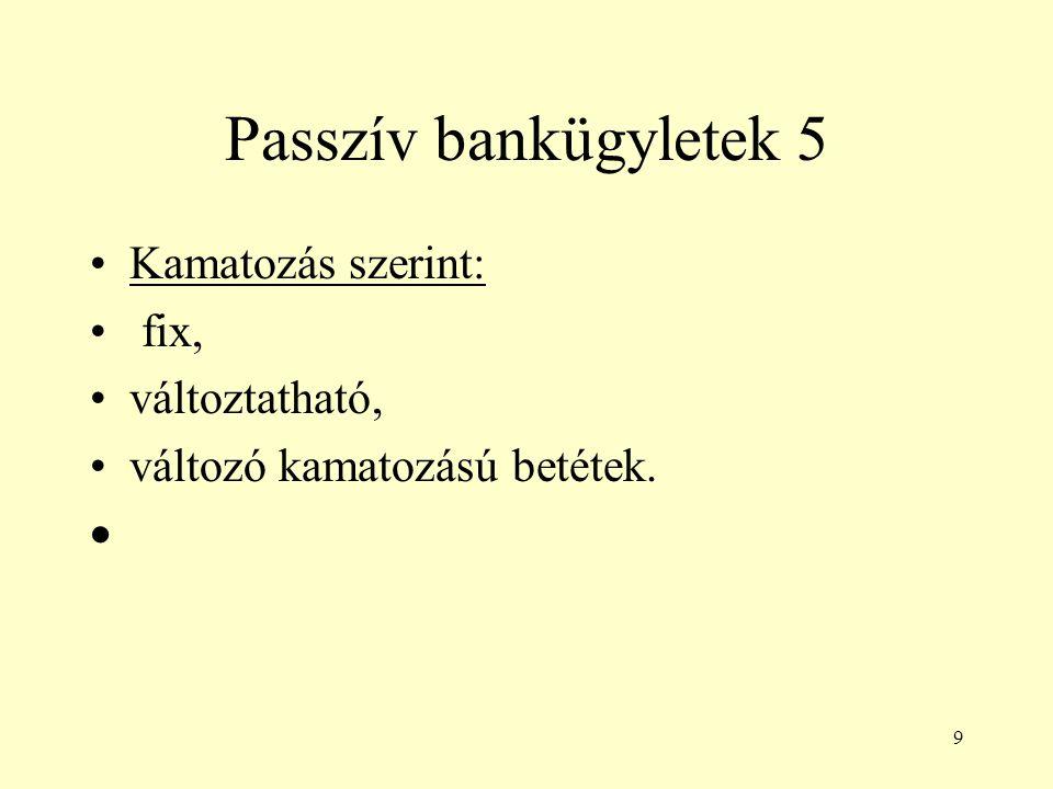 9 Passzív bankügyletek 5 Kamatozás szerint: fix, változtatható, változó kamatozású betétek. 