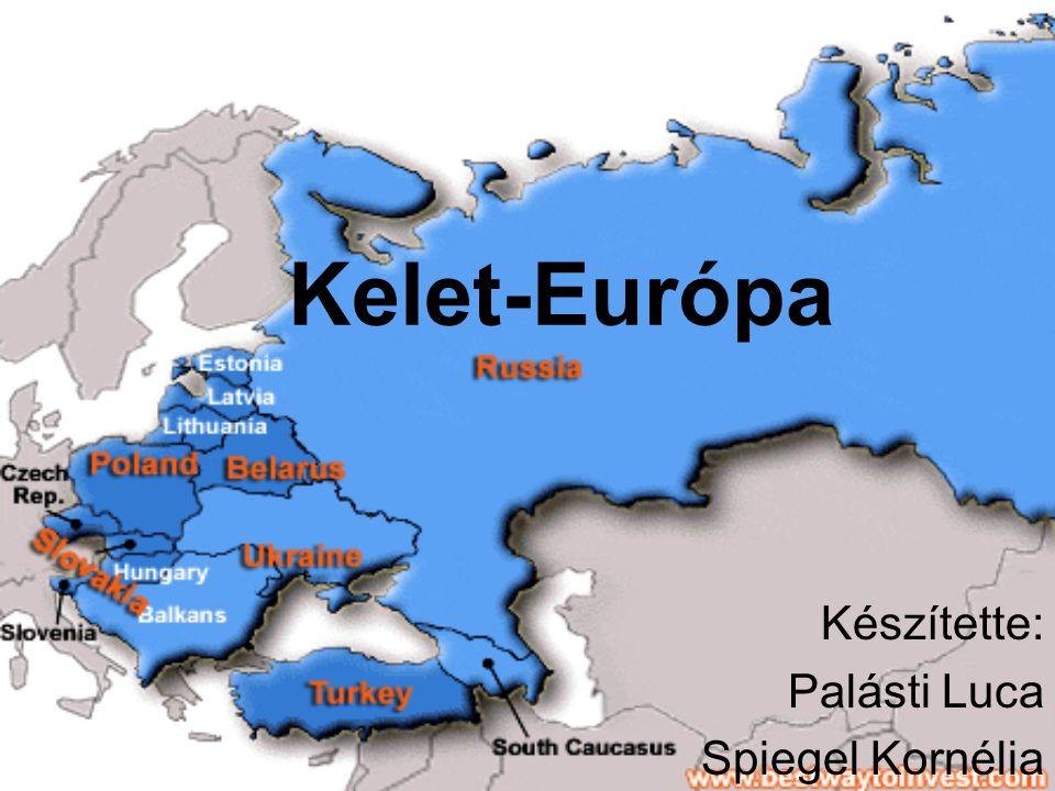 Kelet-Európa Készítette: Palásti Luca Spiegel Kornélia