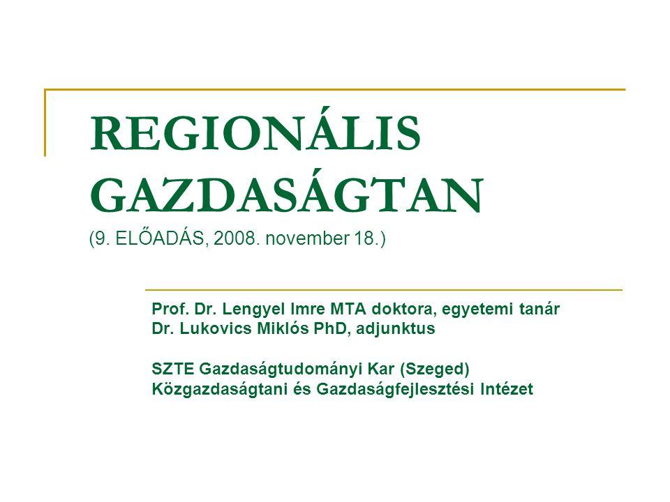REGIONÁLIS GAZDASÁGTAN (9. ELŐADÁS, 2008. november 18.) Prof. Dr. Lengyel Imre MTA doktora, egyetemi tanár Dr. Lukovics Miklós PhD, adjunktus SZTE Gaz