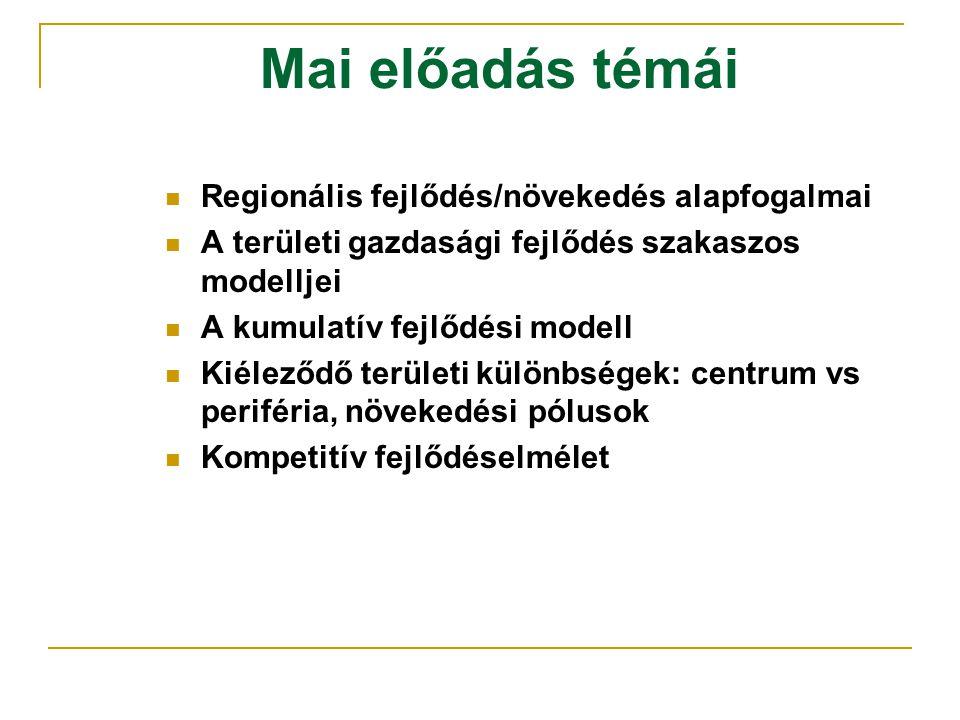 Mai előadás témái Regionális fejlődés/növekedés alapfogalmai A területi gazdasági fejlődés szakaszos modelljei A kumulatív fejlődési modell Kiéleződő