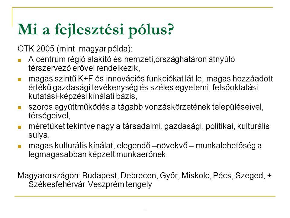 Mi a fejlesztési pólus? OTK 2005 (mint magyar példa): A centrum régió alakító és nemzeti,országhatáron átnyúló térszervező erővel rendelkezik, magas s