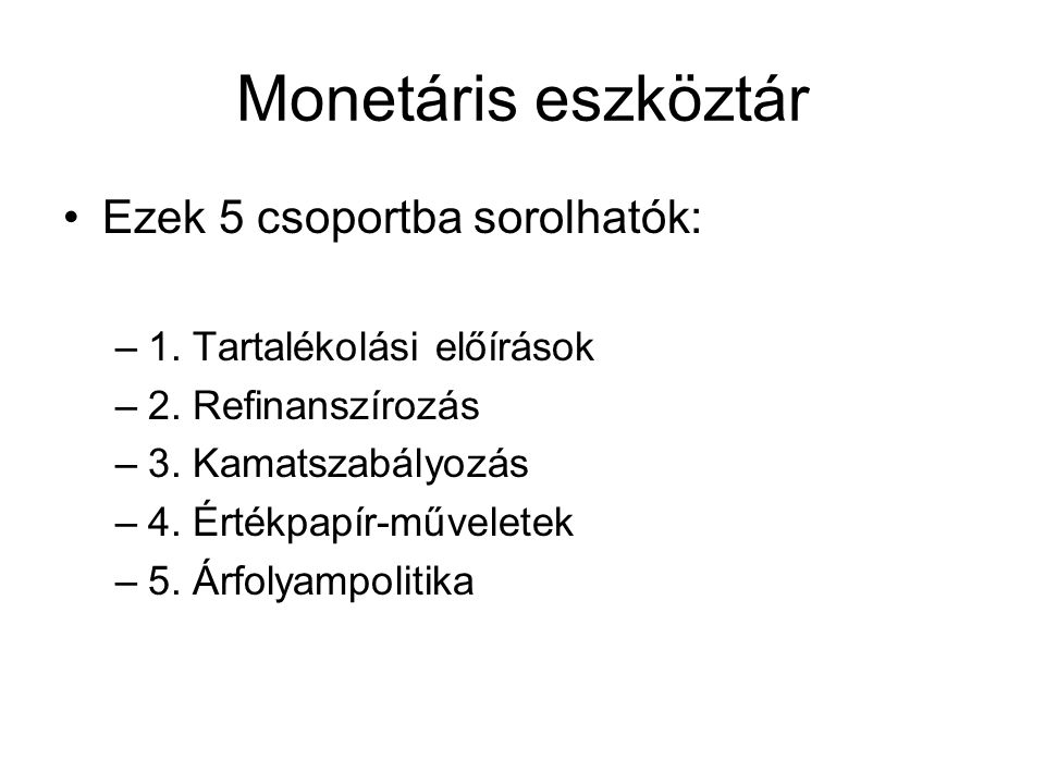 Monetáris eszköztár Ezek 5 csoportba sorolhatók: –1. Tartalékolási előírások –2. Refinanszírozás –3. Kamatszabályozás –4. Értékpapír-műveletek –5. Árf