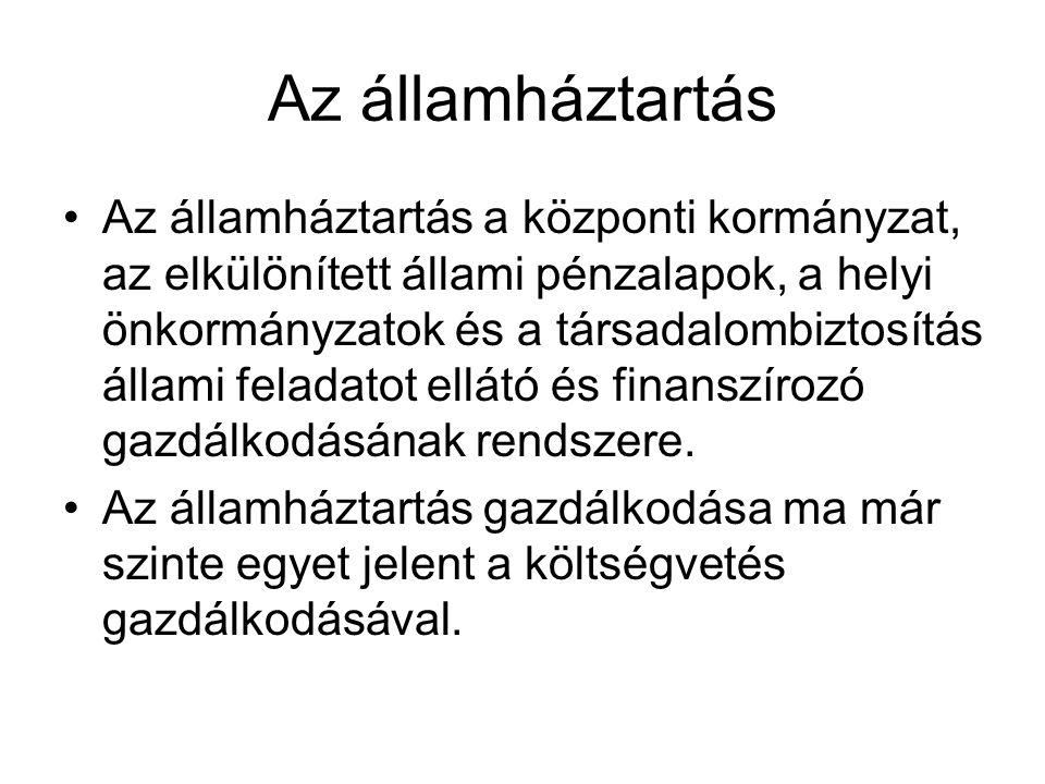 Az államháztartás Az államháztartás a központi kormányzat, az elkülönített állami pénzalapok, a helyi önkormányzatok és a társadalombiztosítás állami
