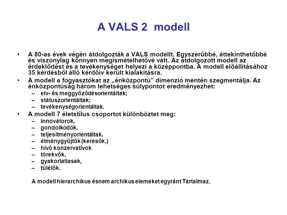 A VALS 2 modell A 80-as évek végén átdolgozták a VALS modellt. Egyszerűbbé, áttekinthetőbbé és viszonylag könnyen megismételhetővé vált. Az átdolgozot