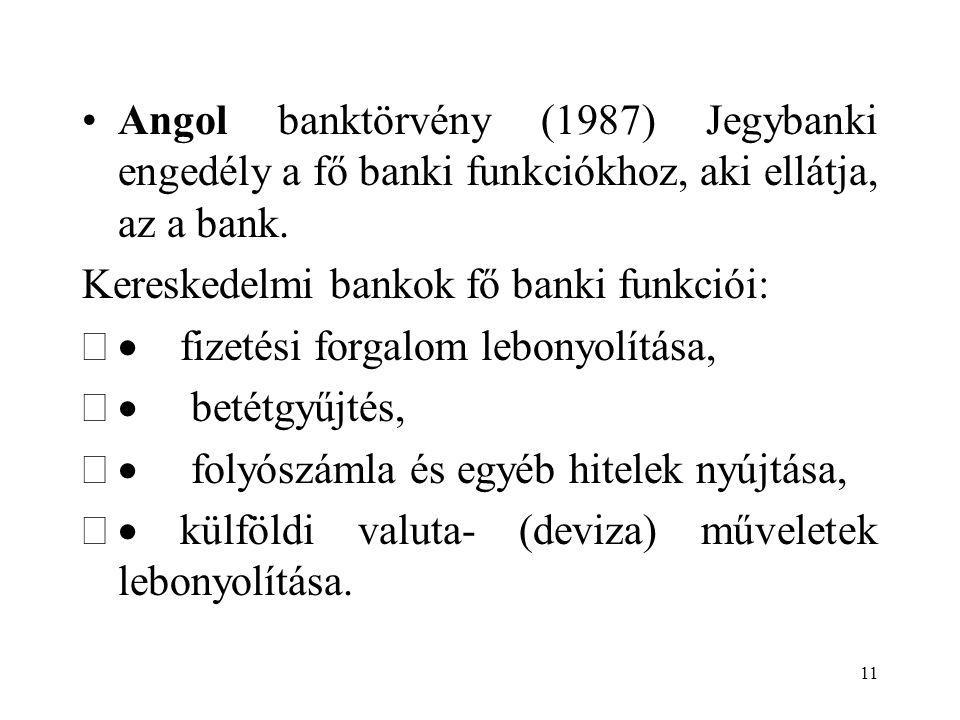 11 Angol banktörvény (1987) Jegybanki engedély a fő banki funkciókhoz, aki ellátja, az a bank. Kereskedelmi bankok fő banki funkciói:  fizetési forg