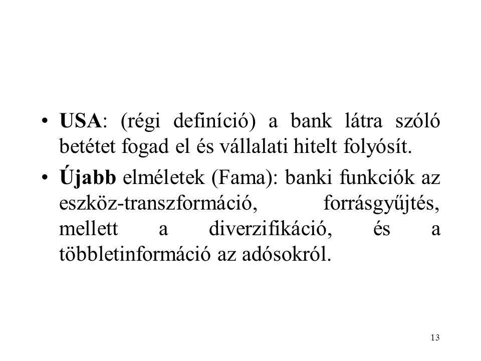 13 USA: (régi definíció) a bank látra szóló betétet fogad el és vállalati hitelt folyósít. Újabb elméletek (Fama): banki funkciók az eszköz-transzform