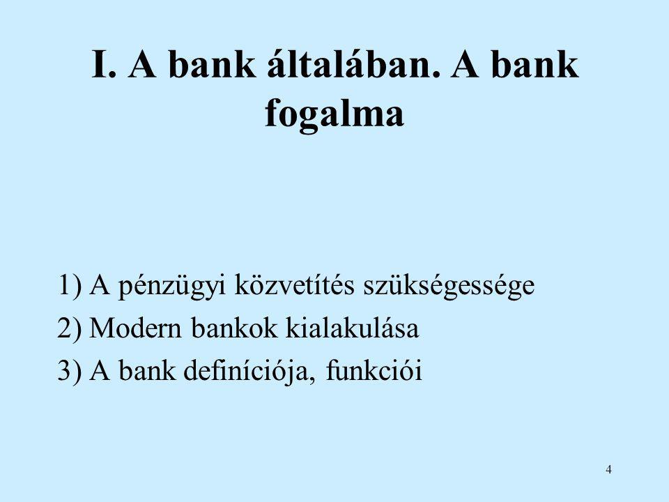 4 I. A bank általában. A bank fogalma 1) A pénzügyi közvetítés szükségessége 2) Modern bankok kialakulása 3) A bank definíciója, funkciói