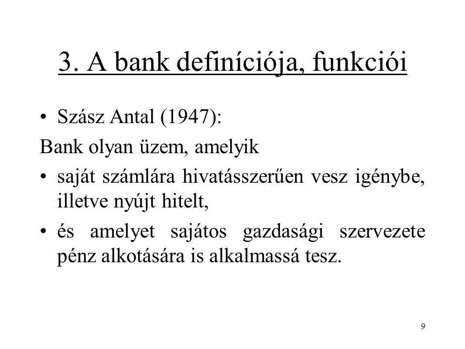 9 3. A bank definíciója, funkciói Szász Antal (1947): Bank olyan üzem, amelyik saját számlára hivatásszerűen vesz igénybe, illetve nyújt hitelt, és am