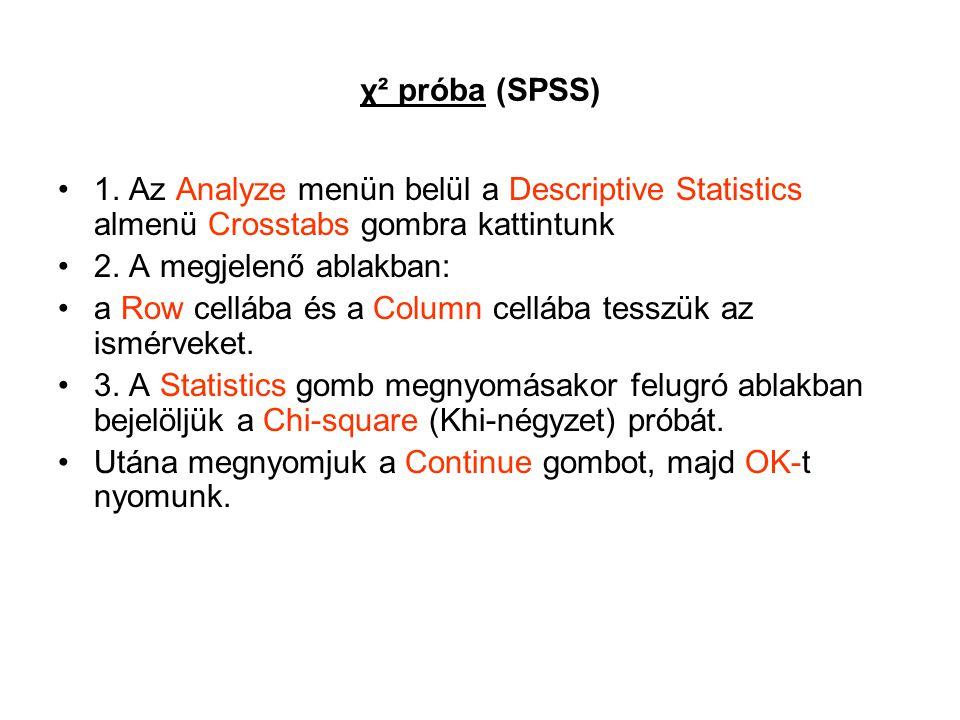 χ² próba (SPSS) 1. Az Analyze menün belül a Descriptive Statistics almenü Crosstabs gombra kattintunk 2. A megjelenő ablakban: a Row cellába és a Colu